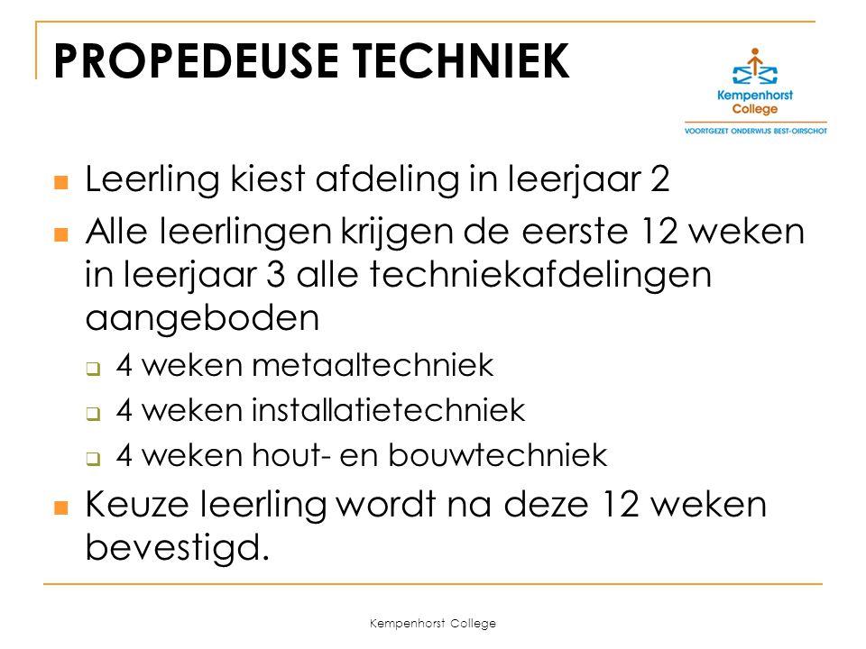 Kempenhorst College PROPEDEUSE TECHNIEK Leerling kiest afdeling in leerjaar 2 Alle leerlingen krijgen de eerste 12 weken in leerjaar 3 alle techniekafdelingen aangeboden  4 weken metaaltechniek  4 weken installatietechniek  4 weken hout- en bouwtechniek Keuze leerling wordt na deze 12 weken bevestigd.