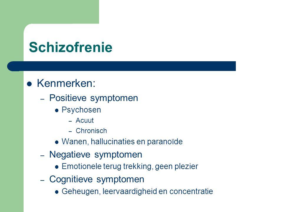 Schizofrenie Kenmerken: – Positieve symptomen Psychosen – Acuut – Chronisch Wanen, hallucinaties en paranoïde – Negatieve symptomen Emotionele terug t
