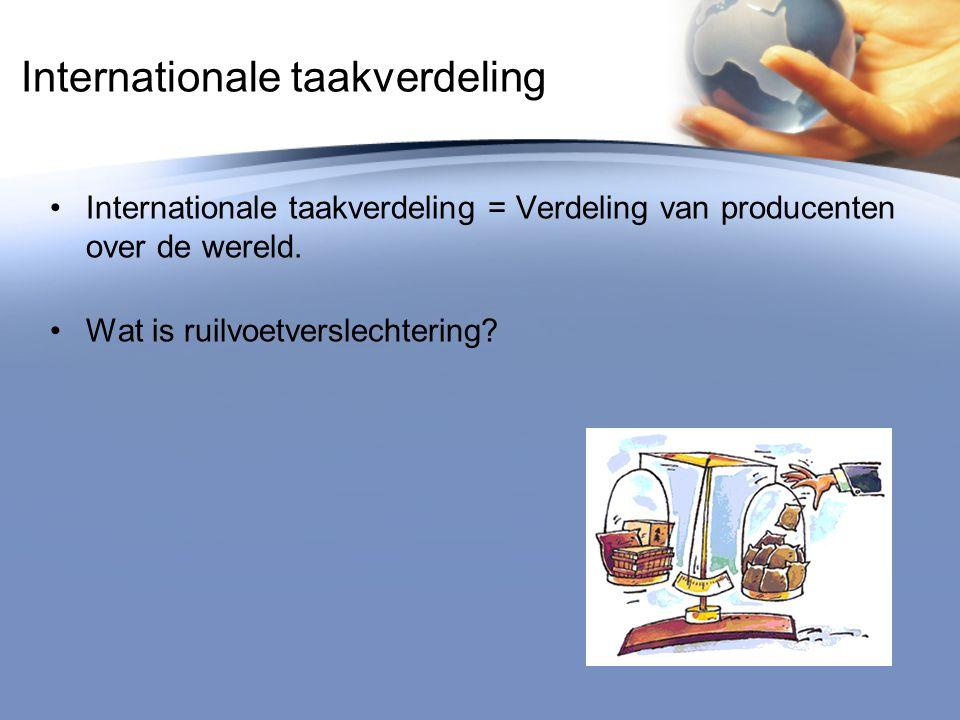 Internationale taakverdeling Internationale taakverdeling = Verdeling van producenten over de wereld. Wat is ruilvoetverslechtering?