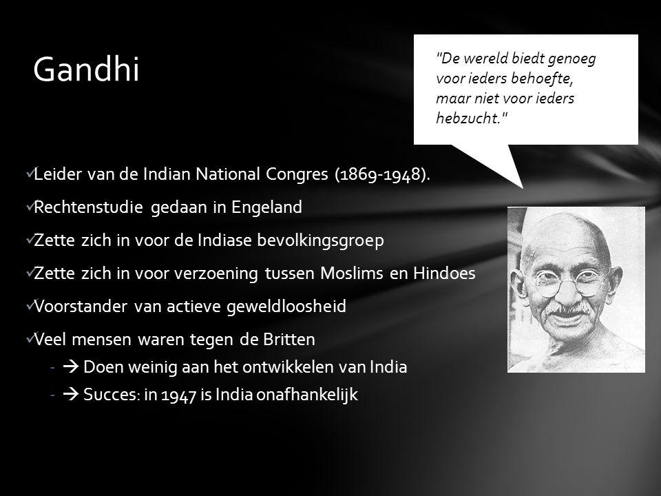 Gandhi Leider van de Indian National Congres (1869-1948). Rechtenstudie gedaan in Engeland Zette zich in voor de Indiase bevolkingsgroep Zette zich in