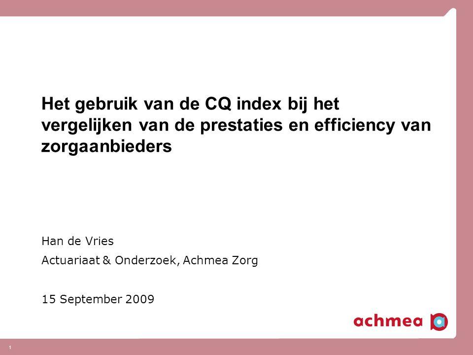 1 Het gebruik van de CQ index bij het vergelijken van de prestaties en efficiency van zorgaanbieders Han de Vries Actuariaat & Onderzoek, Achmea Zorg
