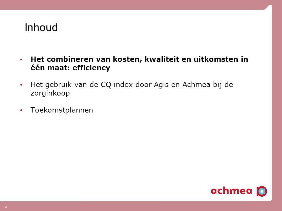 2 Inhoud Het combineren van kosten, kwaliteit en uitkomsten in één maat: efficiency Het gebruik van de CQ index door Agis en Achmea bij de zorginkoop