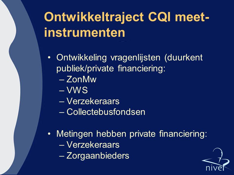 Ontwikkeltraject CQI meet- instrumenten Ontwikkeling vragenlijsten (duurkent publiek/private financiering: –ZonMw –VWS –Verzekeraars –Collectebusfonds