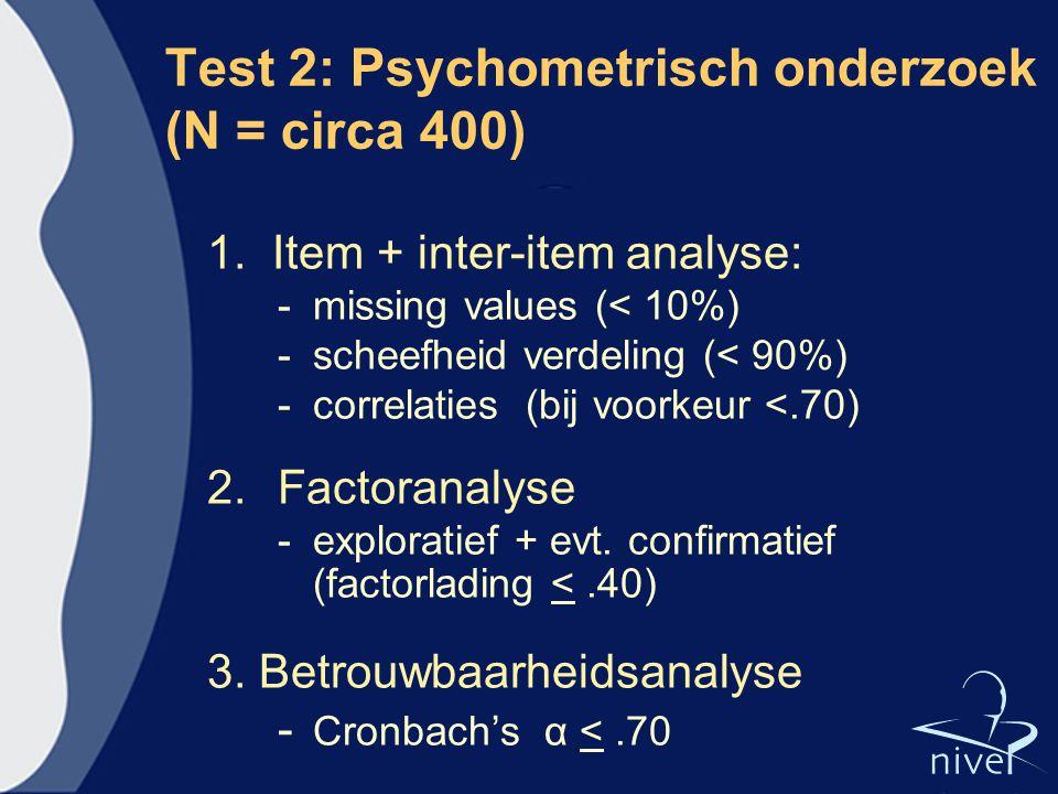 Test 2: Psychometrisch onderzoek (N = circa 400) 1. Item + inter-item analyse: - missing values (< 10%) -scheefheid verdeling (< 90%) -correlaties (bi