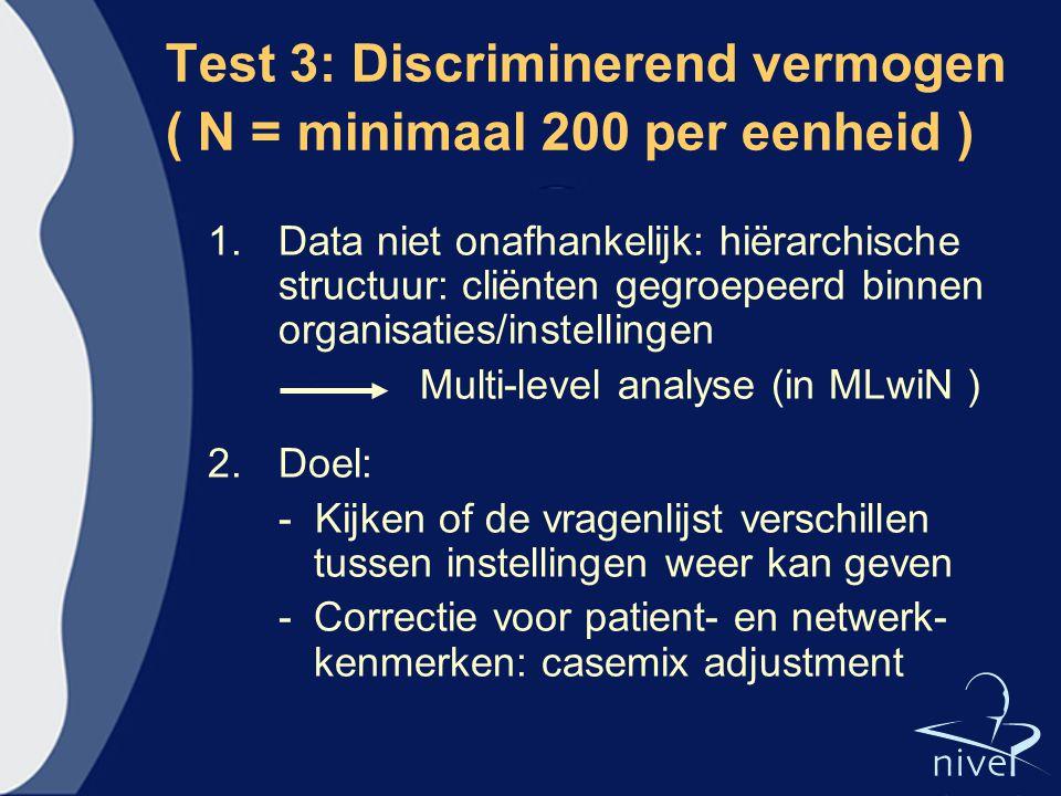 Test 3: Discriminerend vermogen ( N = minimaal 200 per eenheid ) 1.Data niet onafhankelijk: hiërarchische structuur: cliënten gegroepeerd binnen organ