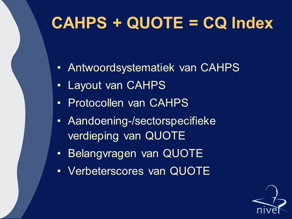 CAHPS + QUOTE = CQ Index Antwoordsystematiek van CAHPS Layout van CAHPS Protocollen van CAHPS Aandoening-/sectorspecifieke verdieping van QUOTE Belang