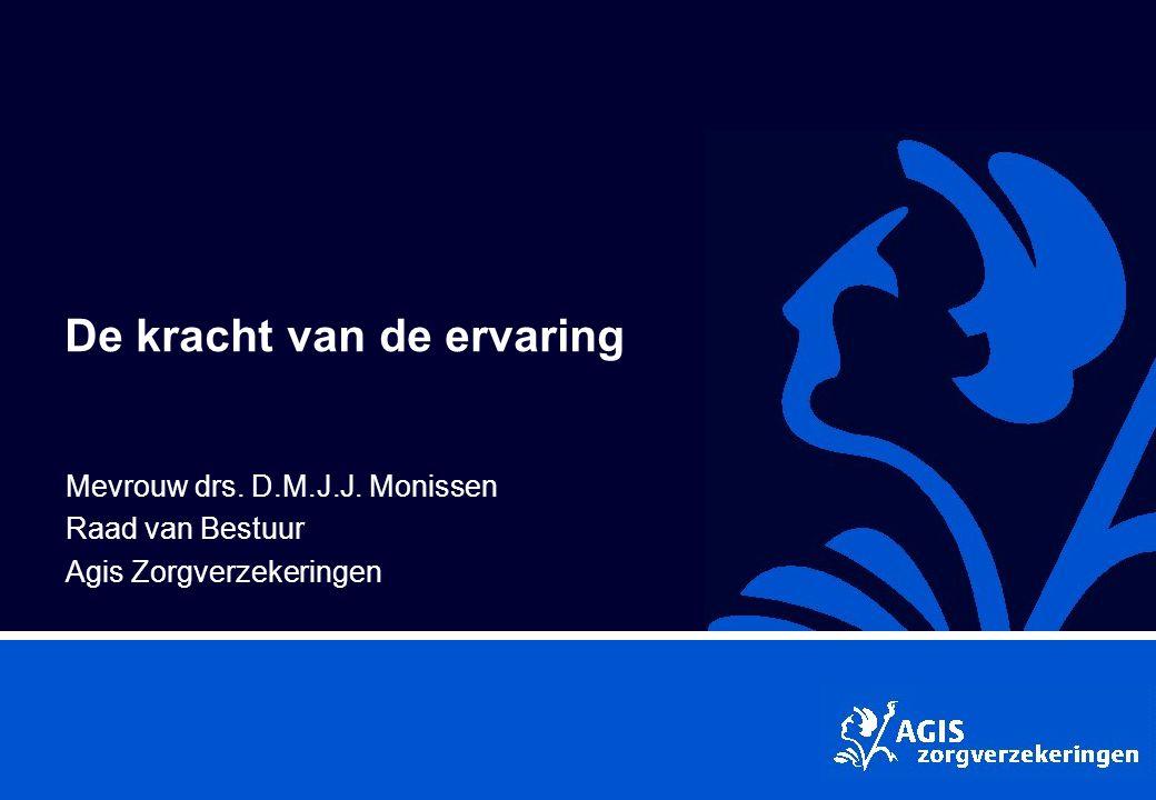 De kracht van de ervaring Mevrouw drs. D.M.J.J. Monissen Raad van Bestuur Agis Zorgverzekeringen