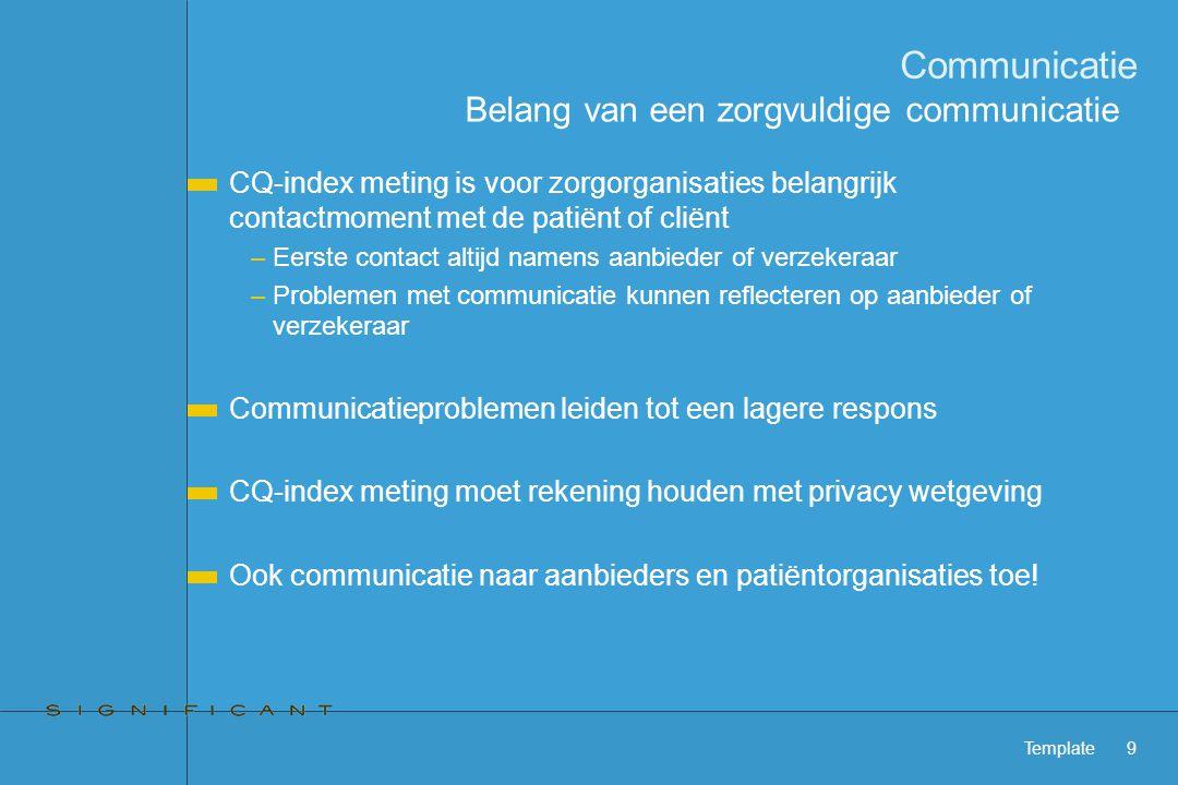 Template9 Communicatie CQ-index meting is voor zorgorganisaties belangrijk contactmoment met de patiënt of cliënt –Eerste contact altijd namens aanbieder of verzekeraar –Problemen met communicatie kunnen reflecteren op aanbieder of verzekeraar Communicatieproblemen leiden tot een lagere respons CQ-index meting moet rekening houden met privacy wetgeving Ook communicatie naar aanbieders en patiëntorganisaties toe.