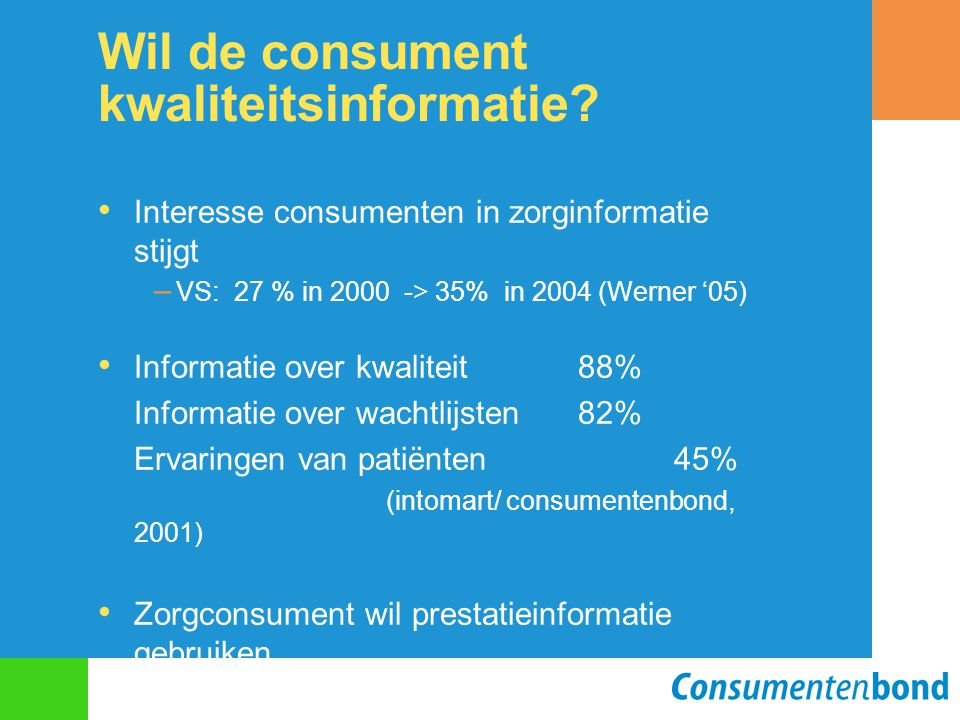 Wil de consument kwaliteitsinformatie? Interesse consumenten in zorginformatie stijgt – VS: 27 % in 2000 -> 35% in 2004 (Werner '05) Informatie over k