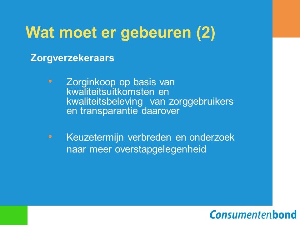 Wat moet er gebeuren (2) Zorgverzekeraars Zorginkoop op basis van kwaliteitsuitkomsten en kwaliteitsbeleving van zorggebruikers en transparantie daarover Keuzetermijn verbreden en onderzoek naar meer overstapgelegenheid