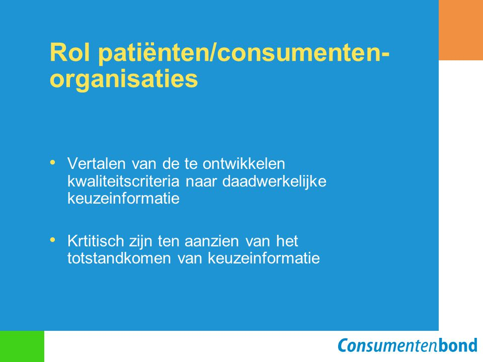 Rol patiënten/consumenten- organisaties Vertalen van de te ontwikkelen kwaliteitscriteria naar daadwerkelijke keuzeinformatie Krtitisch zijn ten aanzi