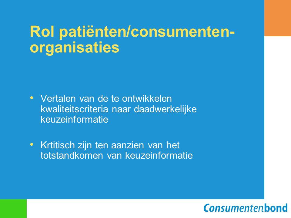 Rol patiënten/consumenten- organisaties Vertalen van de te ontwikkelen kwaliteitscriteria naar daadwerkelijke keuzeinformatie Krtitisch zijn ten aanzien van het totstandkomen van keuzeinformatie