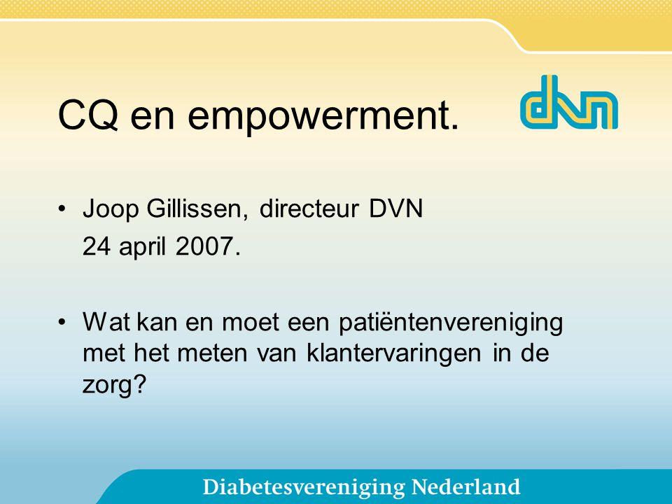CQ en empowerment. Joop Gillissen, directeur DVN 24 april 2007. Wat kan en moet een patiëntenvereniging met het meten van klantervaringen in de zorg?
