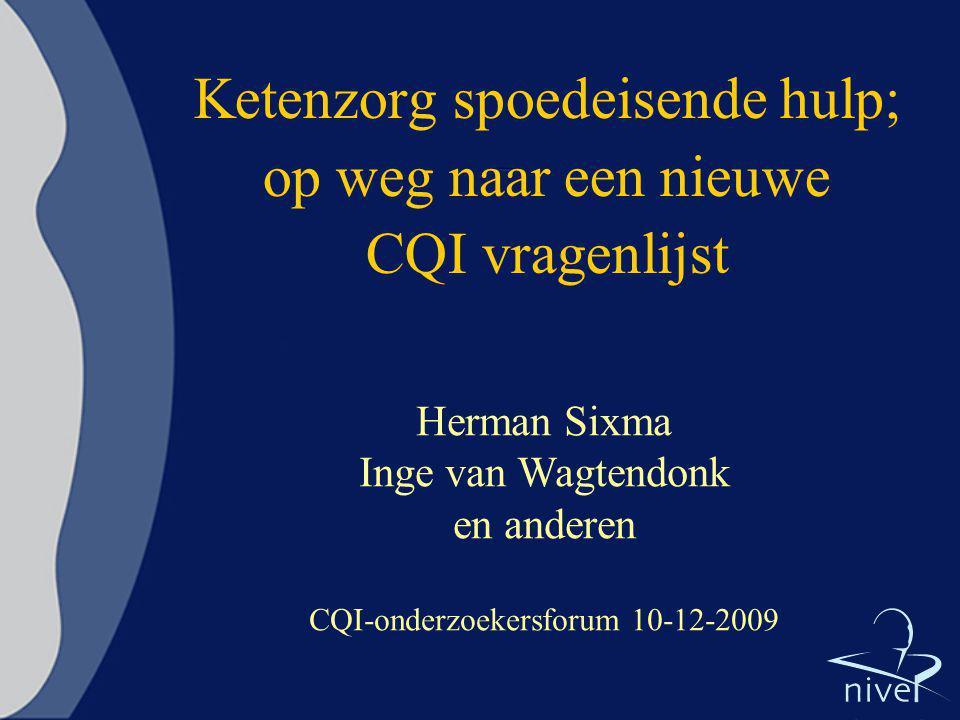 Ketenzorg spoedeisende hulp; op weg naar een nieuwe CQI vragenlijst Herman Sixma Inge van Wagtendonk en anderen CQI-onderzoekersforum 10-12-2009