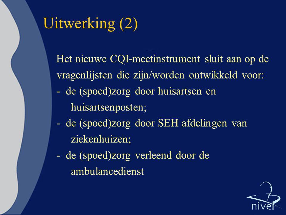 Uitwerking (2) Het nieuwe CQI-meetinstrument sluit aan op de vragenlijsten die zijn/worden ontwikkeld voor: - de (spoed)zorg door huisartsen en huisar