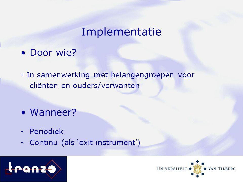 Implementatie Door wie? - In samenwerking met belangengroepen voor cliënten en ouders/verwanten Wanneer? -Periodiek -Continu (als 'exit instrument')