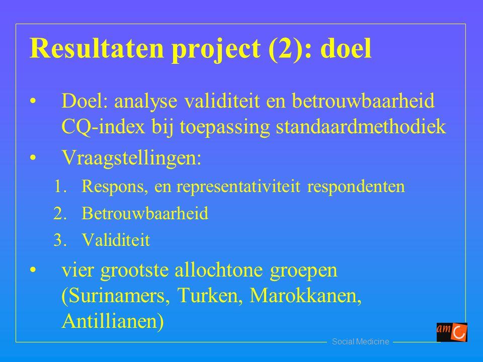 Social Medicine Resultaten project (2): doel Doel: analyse validiteit en betrouwbaarheid CQ-index bij toepassing standaardmethodiek Vraagstellingen: 1.Respons, en representativiteit respondenten 2.Betrouwbaarheid 3.Validiteit vier grootste allochtone groepen (Surinamers, Turken, Marokkanen, Antillianen)