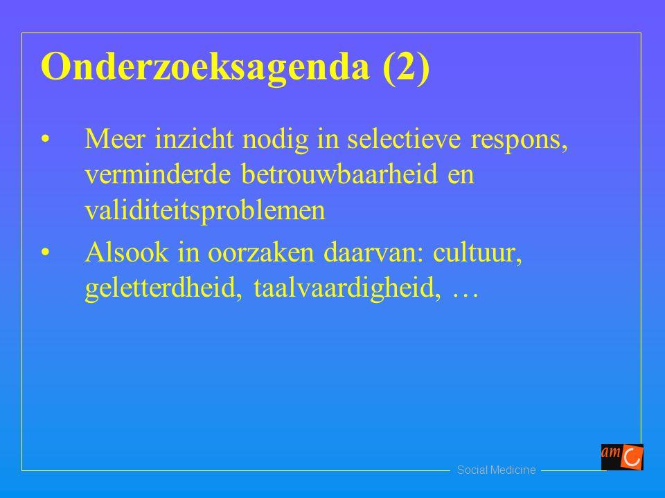 Social Medicine Onderzoeksagenda (2) Meer inzicht nodig in selectieve respons, verminderde betrouwbaarheid en validiteitsproblemen Alsook in oorzaken daarvan: cultuur, geletterdheid, taalvaardigheid, …