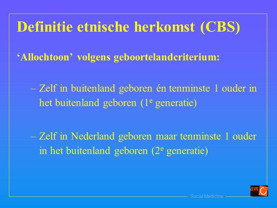 Social Medicine Definitie etnische herkomst (CBS) 'Allochtoon' volgens geboortelandcriterium: –Zelf in buitenland geboren én tenminste 1 ouder in het buitenland geboren (1 e generatie) –Zelf in Nederland geboren maar tenminste 1 ouder in het buitenland geboren (2 e generatie)