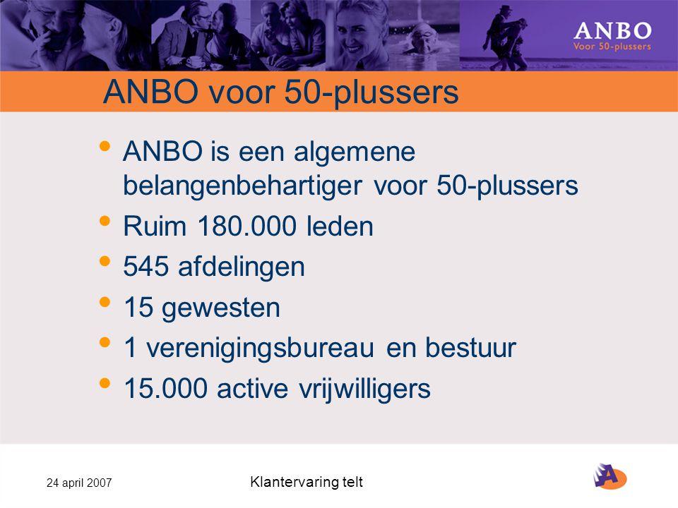 24 april 2007 Klantervaring telt ANBO voor 50-plussers ANBO is een algemene belangenbehartiger voor 50-plussers Ruim 180.000 leden 545 afdelingen 15 gewesten 1 verenigingsbureau en bestuur 15.000 active vrijwilligers