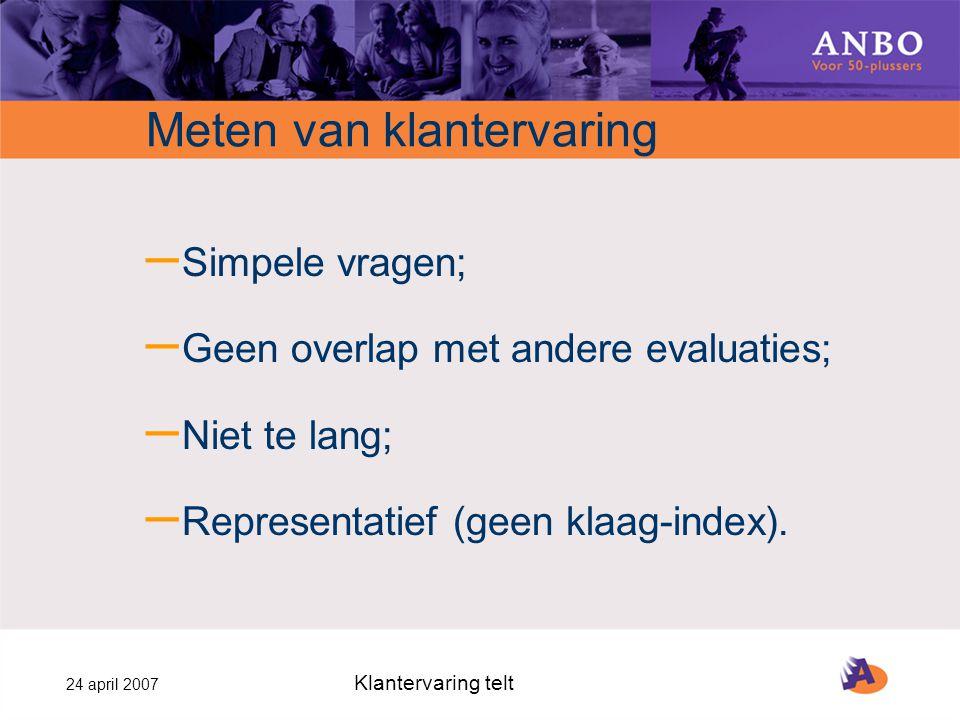 24 april 2007 Klantervaring telt Meten van klantervaring – Simpele vragen; – Geen overlap met andere evaluaties; – Niet te lang; – Representatief (geen klaag-index).