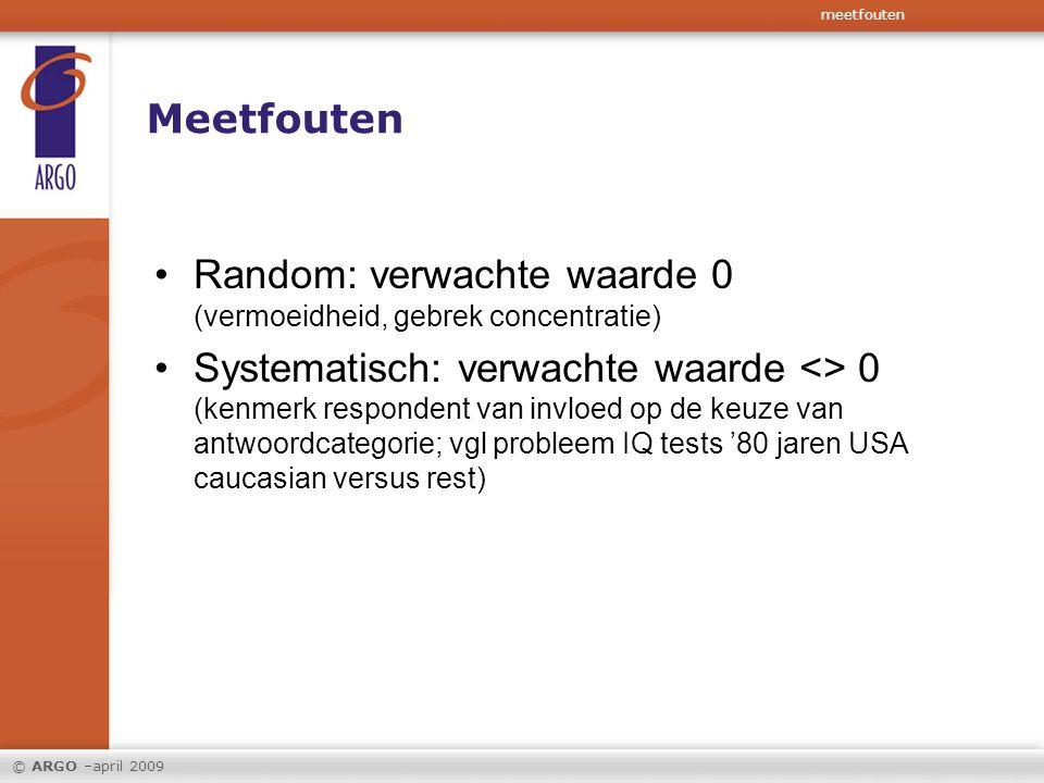 © ARGO –april 2009 Meetfouten Random: verwachte waarde 0 (vermoeidheid, gebrek concentratie) Systematisch: verwachte waarde <> 0 (kenmerk respondent v