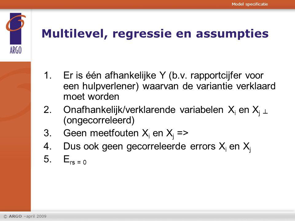 © ARGO –april 2009 Multilevel, regressie en assumpties 1.Er is één afhankelijke Y (b.v. rapportcijfer voor een hulpverlener) waarvan de variantie verk