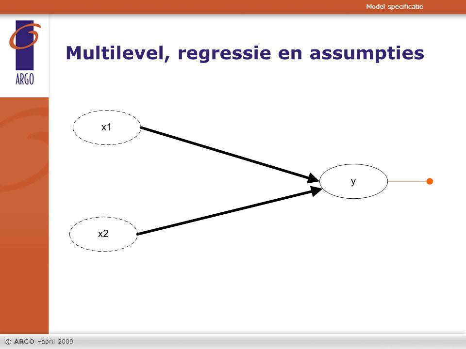© ARGO –maart 2009 Assumpties 2 – 4 geschonden: In de verklarende variabelen x 1 - x n Model specificatie