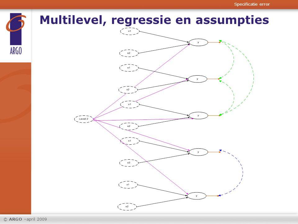 © ARGO –april 2009 Multilevel, regressie en assumpties Specificatie error