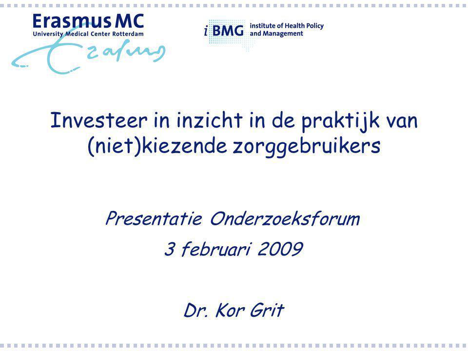 Investeer in inzicht in de praktijk van (niet)kiezende zorggebruikers Presentatie Onderzoeksforum 3 februari 2009 Dr.