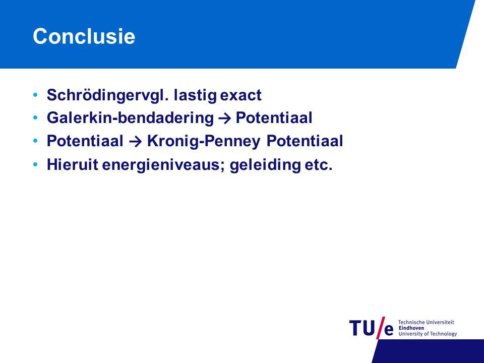 Conclusie Schrödingervgl. lastig exact Galerkin-bendadering → Potentiaal Potentiaal → Kronig-Penney Potentiaal Hieruit energieniveaus; geleiding etc.