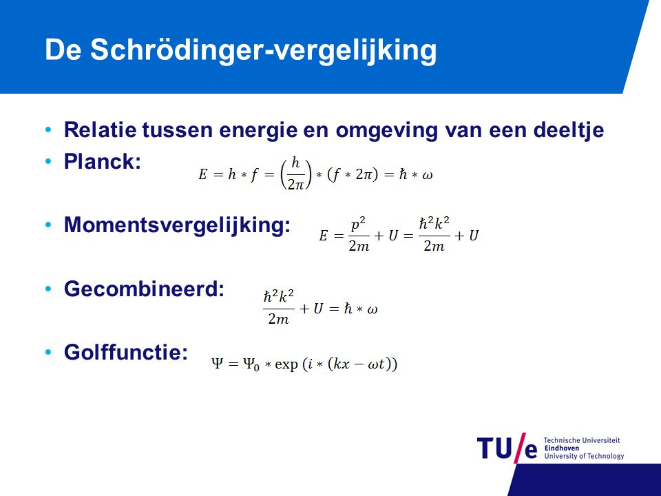 De Schrödinger-vergelijking Relatie tussen energie en omgeving van een deeltje Planck: Momentsvergelijking: Gecombineerd: Golffunctie:
