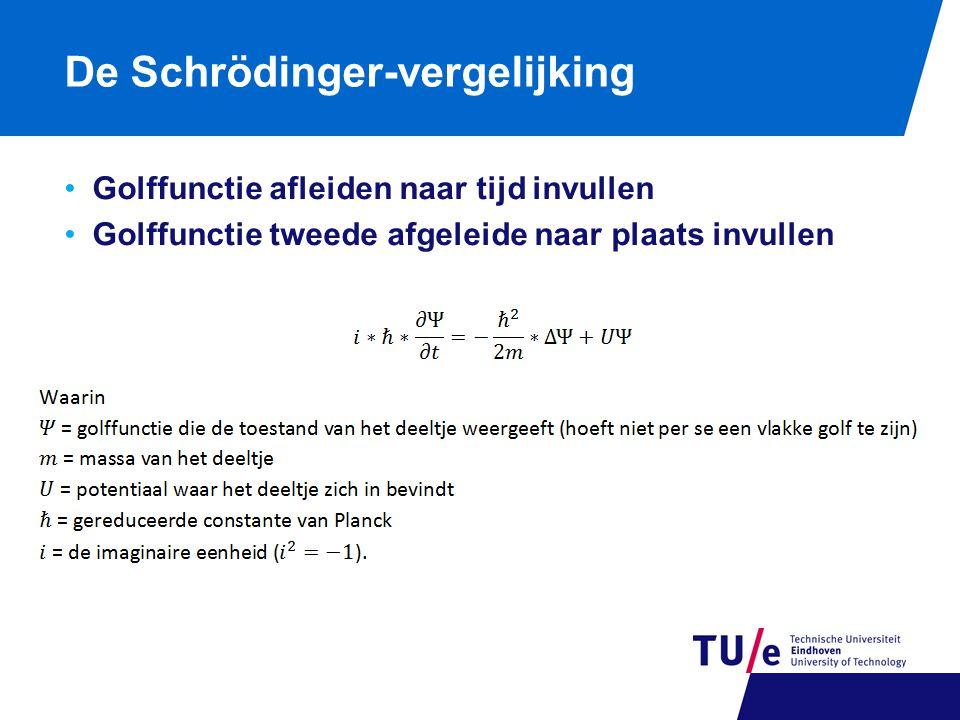 De Schrödinger-vergelijking Golffunctie afleiden naar tijd invullen Golffunctie tweede afgeleide naar plaats invullen