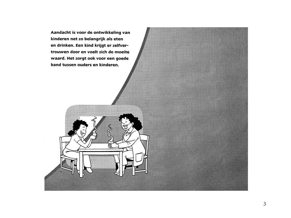 4 Aandacht geven belangstelling tonen voor wat het kind aan het doen is een knuffel geven, een aai over de bol samen met uw kind iets doen luisteren als het kind iets dwarszit vragen naar en doorpraten over wat het kind heeft beleefd
