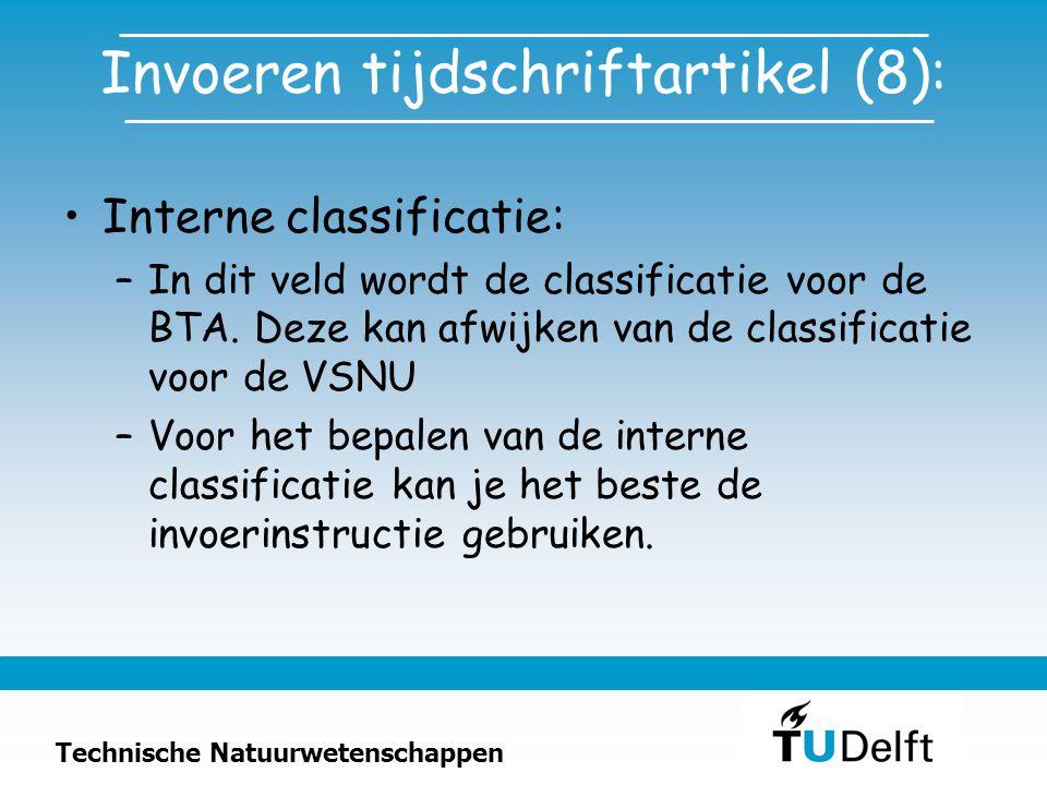 Technische Natuurwetenschappen Invoeren tijdschriftartikel (8): Interne classificatie: –In dit veld wordt de classificatie voor de BTA.