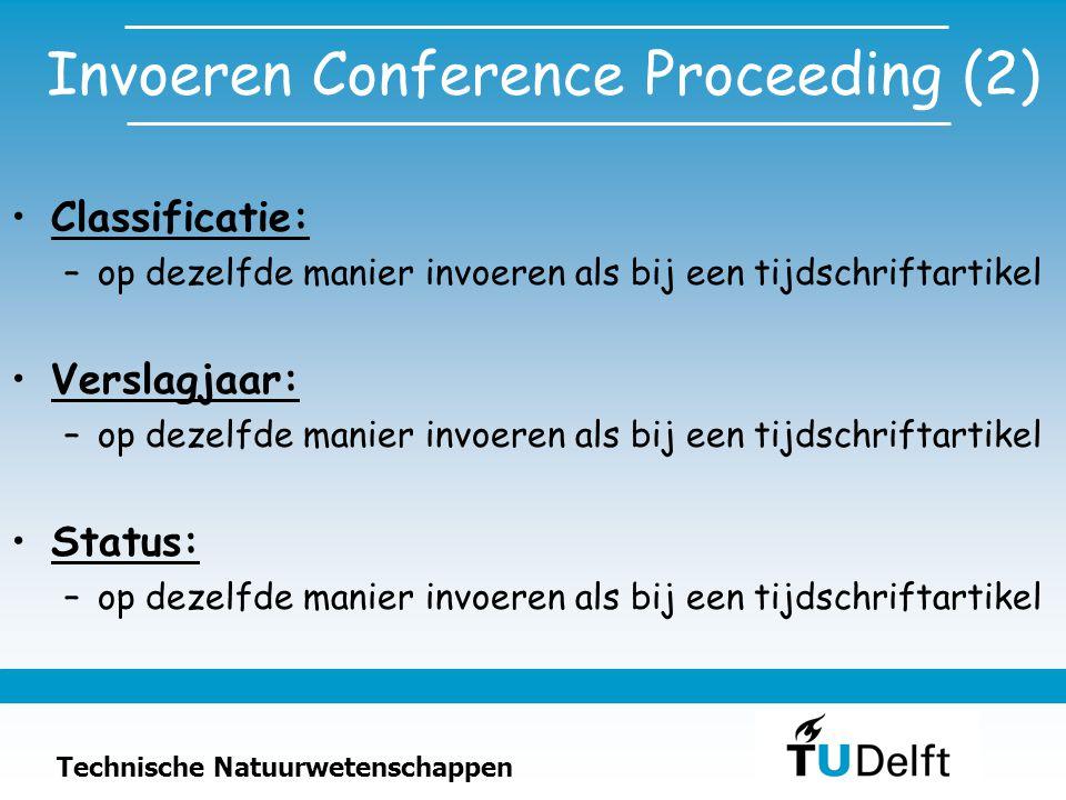 Technische Natuurwetenschappen Invoeren Conference Proceeding (2) Classificatie: –op dezelfde manier invoeren als bij een tijdschriftartikel Verslagjaar: –op dezelfde manier invoeren als bij een tijdschriftartikel Status: –op dezelfde manier invoeren als bij een tijdschriftartikel