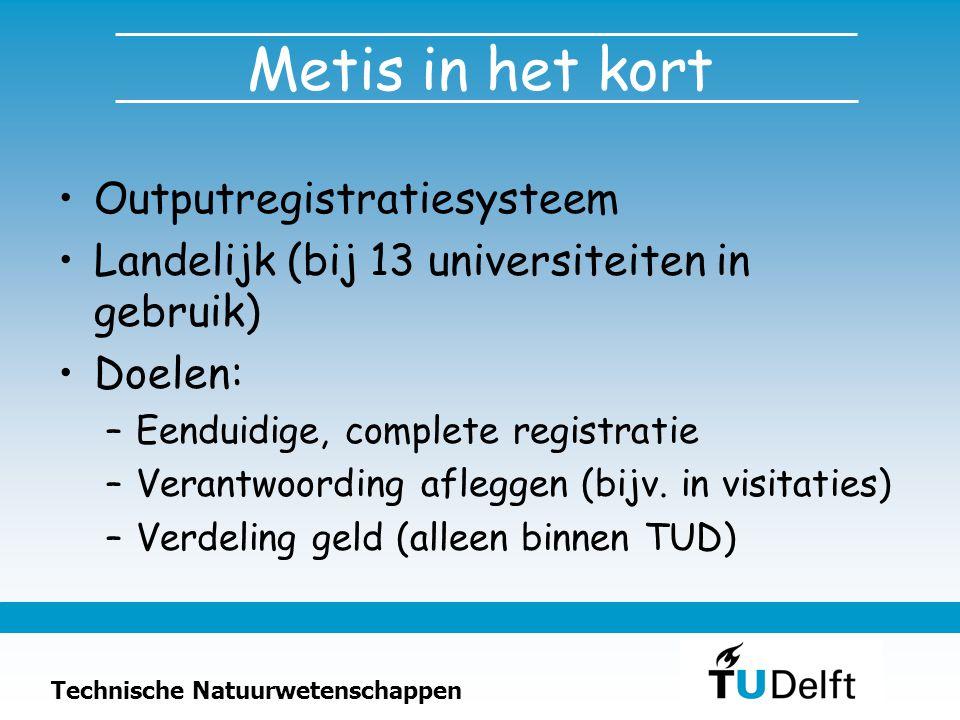 Technische Natuurwetenschappen Metis in het kort Outputregistratiesysteem Landelijk (bij 13 universiteiten in gebruik) Doelen: –Eenduidige, complete registratie –Verantwoording afleggen (bijv.
