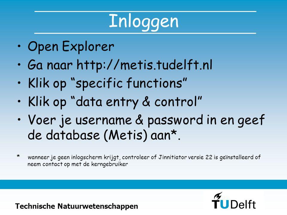 Technische Natuurwetenschappen Inloggen Open Explorer Ga naar http://metis.tudelft.nl Klik op specific functions Klik op data entry & control Voer je username & password in en geef de database (Metis) aan*.