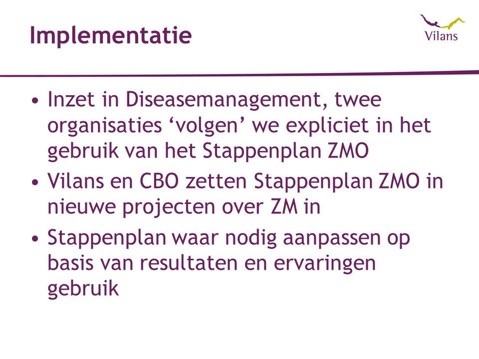 Implementatie Inzet in Diseasemanagement, twee organisaties 'volgen' we expliciet in het gebruik van het Stappenplan ZMO Vilans en CBO zetten Stappenplan ZMO in nieuwe projecten over ZM in Stappenplan waar nodig aanpassen op basis van resultaten en ervaringen gebruik