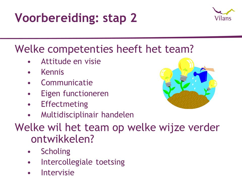 Voorbereiding: stap 2 Welke competenties heeft het team? Attitude en visie Kennis Communicatie Eigen functioneren Effectmeting Multidisciplinair hande