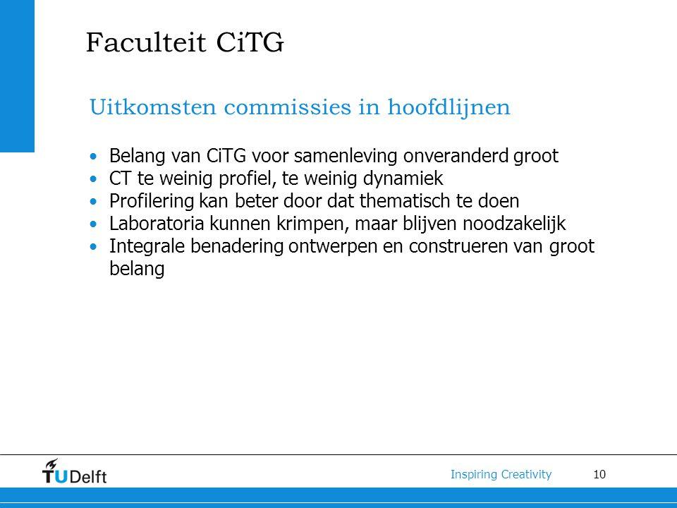 10 Inspiring Creativity Faculteit CiTG Uitkomsten commissies in hoofdlijnen Belang van CiTG voor samenleving onveranderd groot CT te weinig profiel, t