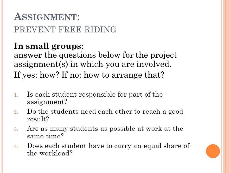 A SSIGNMENT : PREVENT FREE RIDING In small groups : answer the questions below for the project assignment(s) in which you are involved.