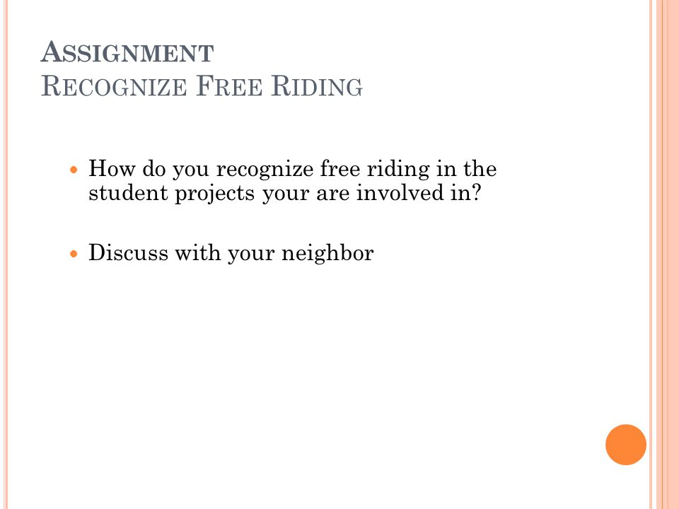 A SSIGNMENT R ECOGNIZE F REE R IDING How do you recognize free riding in the student projects your are involved in.