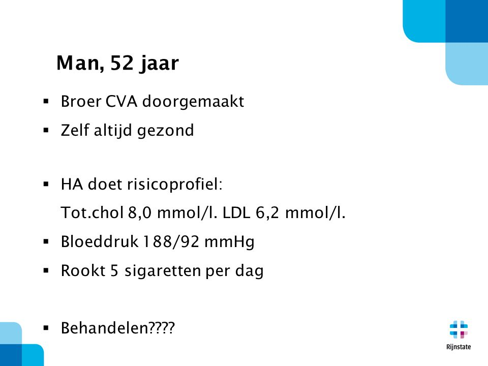 Man, 52 jaar  Broer CVA doorgemaakt  Zelf altijd gezond  HA doet risicoprofiel: Tot.chol 8,0 mmol/l.
