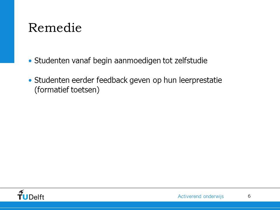 6 Activerend onderwijs Remedie Studenten vanaf begin aanmoedigen tot zelfstudie Studenten eerder feedback geven op hun leerprestatie (formatief toetse