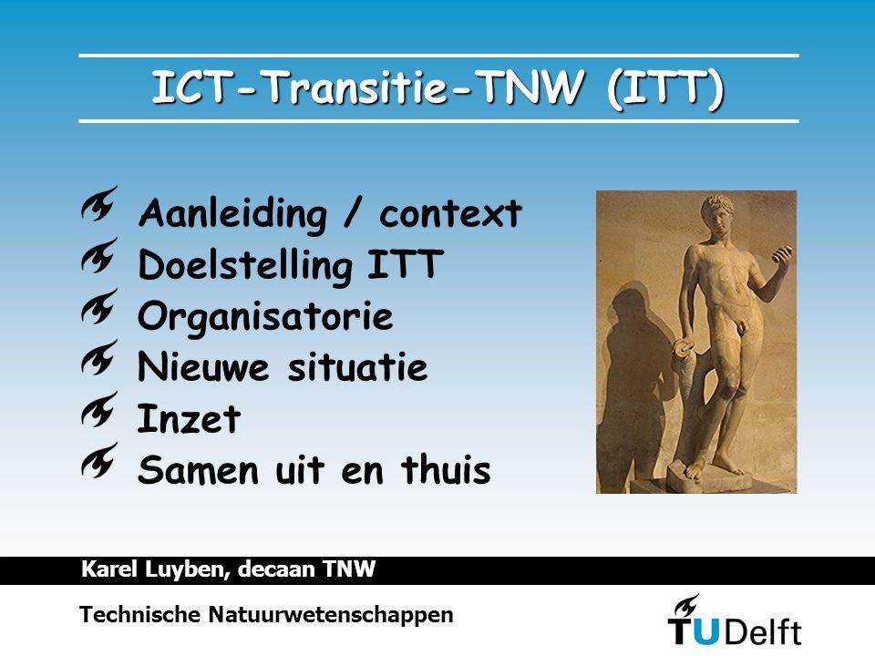 ICT-Transitie-TNW (ITT) Aanleiding / context Doelstelling ITT Organisatorie Nieuwe situatie Inzet Samen uit en thuis Technische Natuurwetenschappen Karel Luyben, decaan TNW