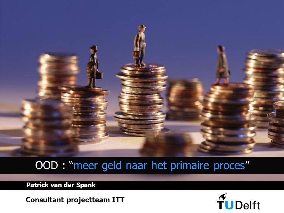OOD : meer geld naar het primaire proces Consultant projectteam ITT Patrick van der Spank