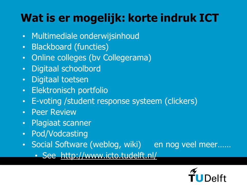 Wat is er mogelijk: korte indruk ICT Multimediale onderwijsinhoud Blackboard (functies) Online colleges (bv Collegerama) Digitaal schoolbord Digitaal toetsen Elektronisch portfolio E-voting /student response systeem (clickers) Peer Review Plagiaat scanner Pod/Vodcasting Social Software (weblog, wiki) en nog veel meer…… See http://www.icto.tudelft.nl/http://www.icto.tudelft.nl/