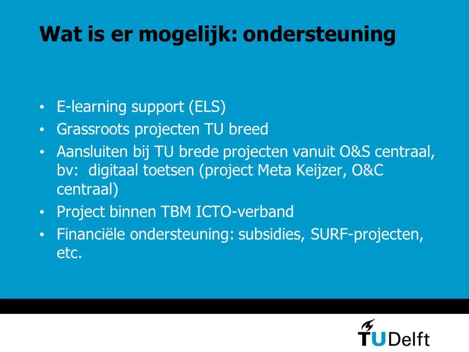 Wat is er mogelijk: ondersteuning E-learning support (ELS) Grassroots projecten TU breed Aansluiten bij TU brede projecten vanuit O&S centraal, bv: digitaal toetsen (project Meta Keijzer, O&C centraal) Project binnen TBM ICTO-verband Financiële ondersteuning: subsidies, SURF-projecten, etc.