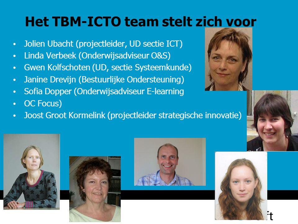 Het TBM-ICTO team stelt zich voor Jolien Ubacht (projectleider, UD sectie ICT) Linda Verbeek (Onderwijsadviseur O&S) Gwen Kolfschoten (UD, sectie Systeemkunde) Janine Drevijn (Bestuurlijke Ondersteuning) Sofia Dopper (Onderwijsadviseur E-learning OC Focus) Joost Groot Kormelink (projectleider strategische innovatie)